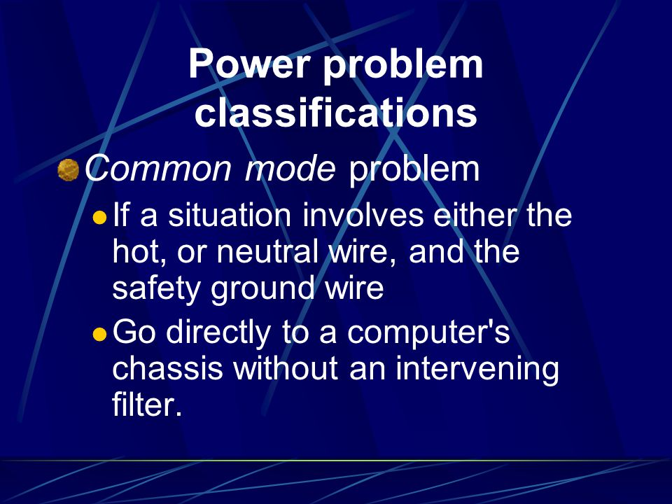 Power problem classifications Common mode problem If a situation involves either the hot, or neutral wire, and the safety ground wire Go directly to a