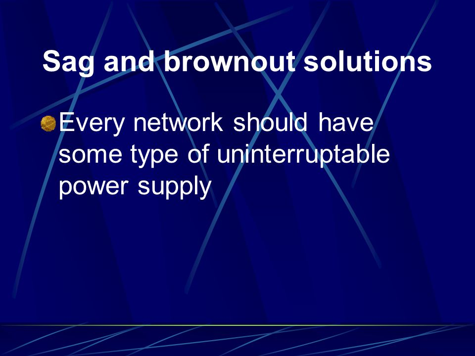 Sag and brownout solutions Every network should have some type of uninterruptable power supply