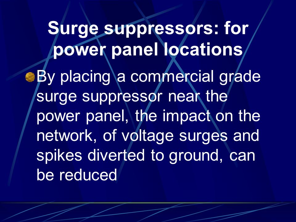 Surge suppressors: for power panel locations By placing a commercial grade surge suppressor near the power panel, the impact on the network, of voltag