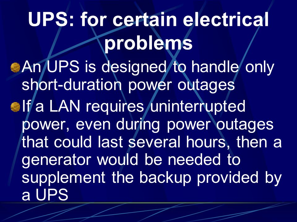 UPS: for certain electrical problems An UPS is designed to handle only short-duration power outages If a LAN requires uninterrupted power, even during