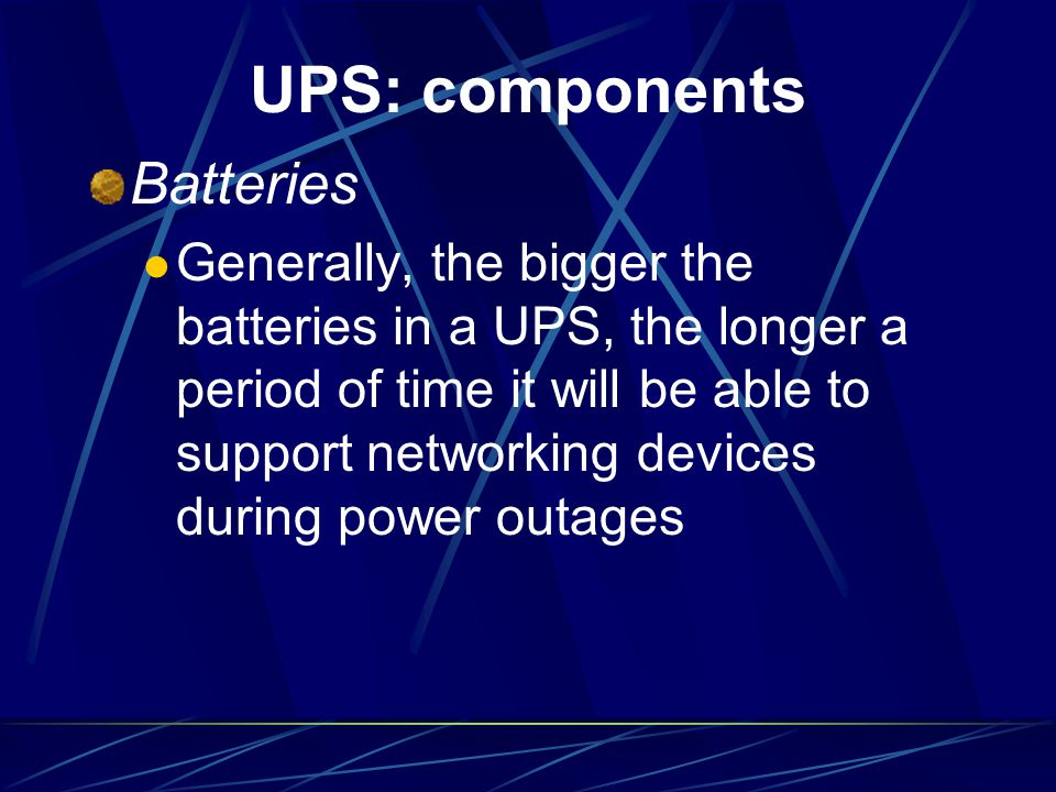 UPS: components Batteries Generally, the bigger the batteries in a UPS, the longer a period of time it will be able to support networking devices duri