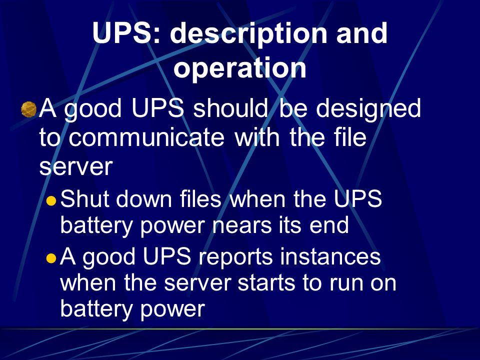 UPS: description and operation A good UPS should be designed to communicate with the file server Shut down files when the UPS battery power nears its