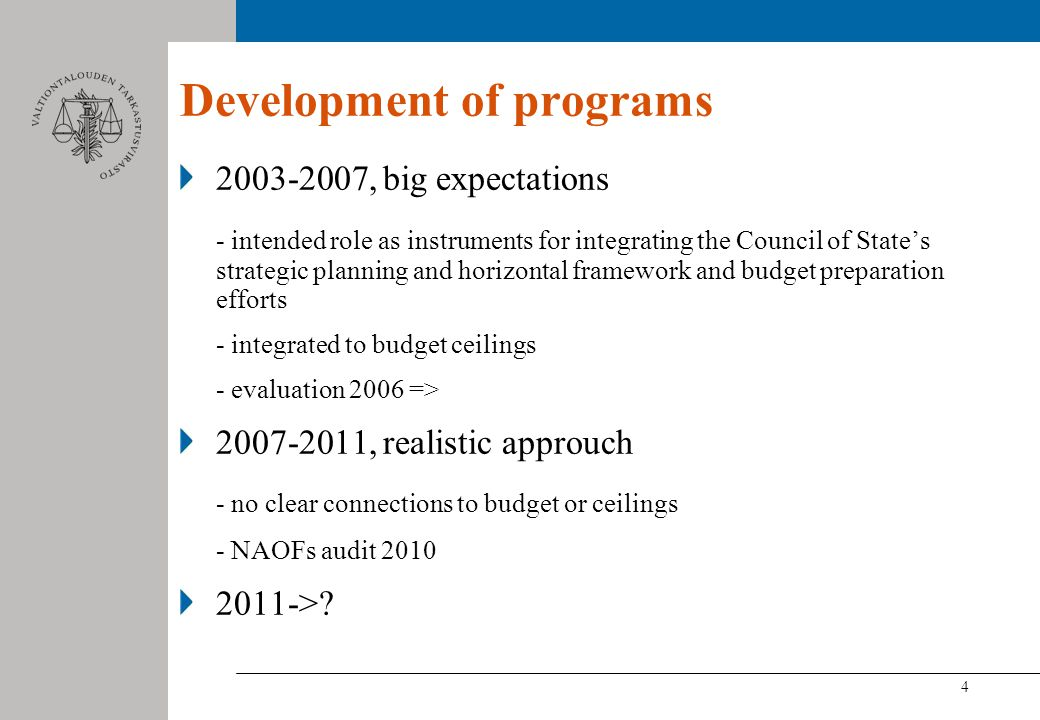 4 Development of programs , big expectations - intended role as instruments for integrating the Council of States strategic planning and horizontal framework and budget preparation efforts - integrated to budget ceilings - evaluation 2006 => , realistic approuch - no clear connections to budget or ceilings - NAOFs audit >