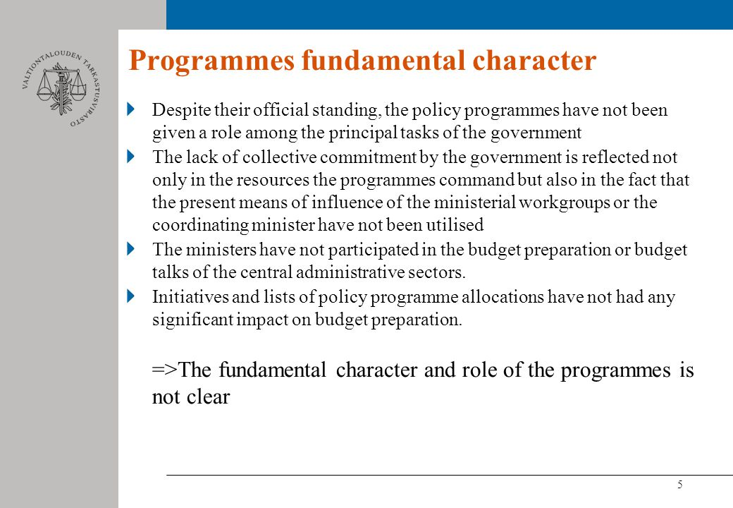 5 Programmes fundamental character Despite their official standing, the policy programmes have not been given a role among the principal tasks of the government The lack of collective commitment by the government is reflected not only in the resources the programmes command but also in the fact that the present means of influence of the ministerial workgroups or the coordinating minister have not been utilised The ministers have not participated in the budget preparation or budget talks of the central administrative sectors.