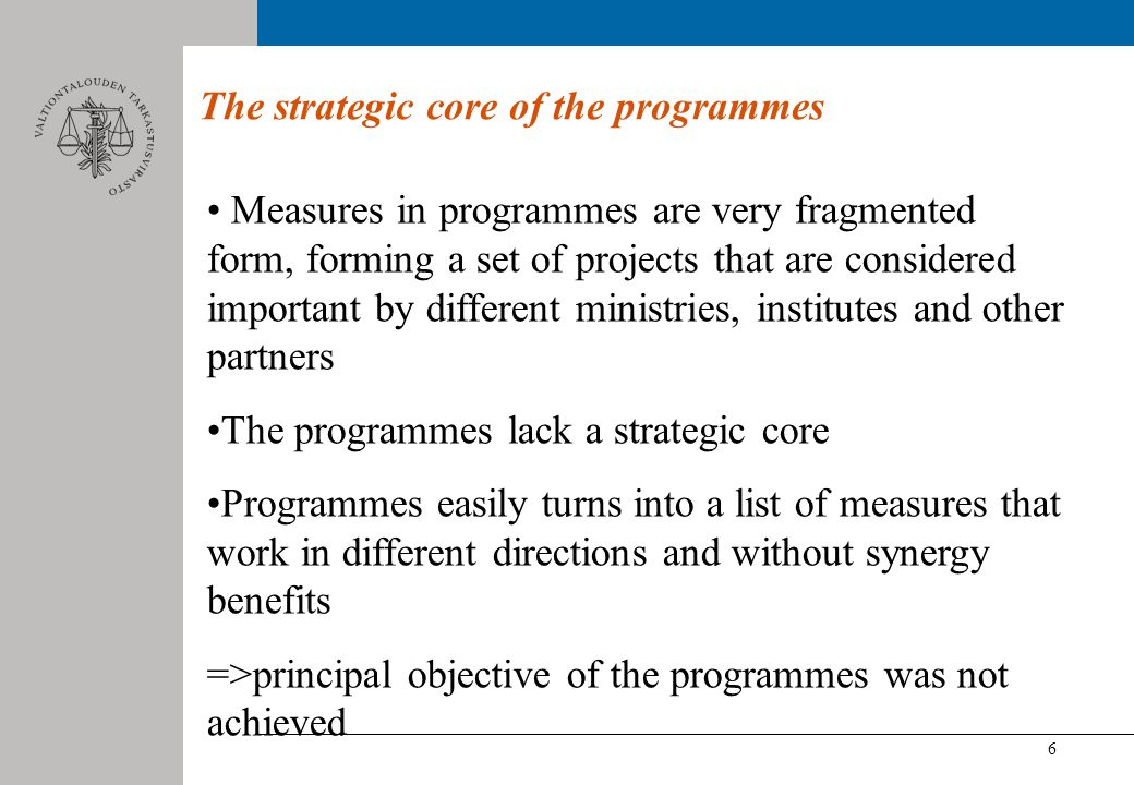 6 The strategic core of the programmes Measures in programmes are very fragmented form, forming a set of projects that are considered important by different ministries, institutes and other partners The programmes lack a strategic core Programmes easily turns into a list of measures that work in different directions and without synergy benefits =>principal objective of the programmes was not achieved