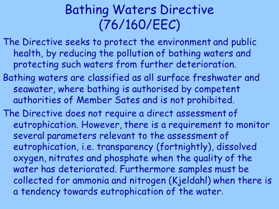 Bathing Waters Directive (76/160/EEC) The Directive seeks to protect the environment and public health, by reducing the pollution of bathing waters and protecting such waters from further deterioration.