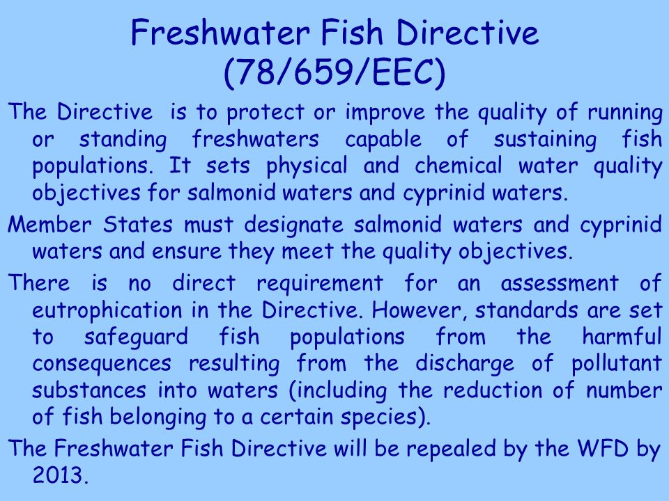 Freshwater Fish Directive (78/659/EEC) The Directive is to protect or improve the quality of running or standing freshwaters capable of sustaining fish populations.