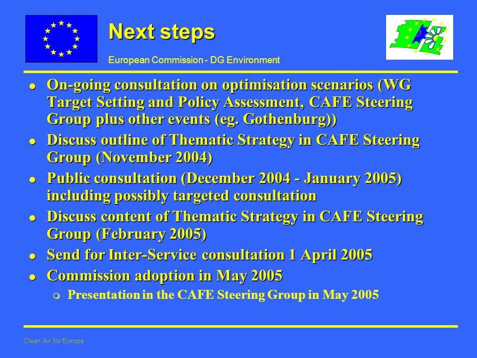 European Commission - DG Environment Clean Air for Europe Next steps l On-going consultation on optimisation scenarios (WG Target Setting and Policy Assessment, CAFE Steering Group plus other events (eg.