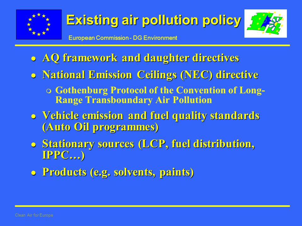 European Commission - DG Environment Clean Air for Europe Existing air pollution policy l AQ framework and daughter directives l National Emission Ceilings (NEC) directive m Gothenburg Protocol of the Convention of Long- Range Transboundary Air Pollution l Vehicle emission and fuel quality standards (Auto Oil programmes) l Stationary sources (LCP, fuel distribution, IPPC…) l Products (e.g.