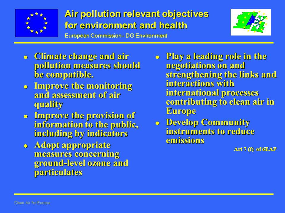 European Commission - DG Environment Clean Air for Europe Air pollution relevant objectives for environment and health l Climate change and air pollution measures should be compatible.