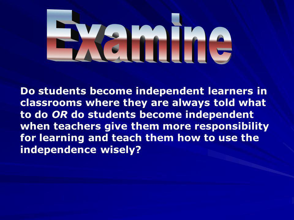 Do students become independent learners in classrooms where they are always told what to do OR do students become independent when teachers give them