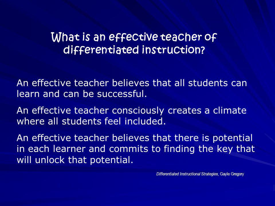What is an effective teacher of differentiated instruction? An effective teacher believes that all students can learn and can be successful. An effect
