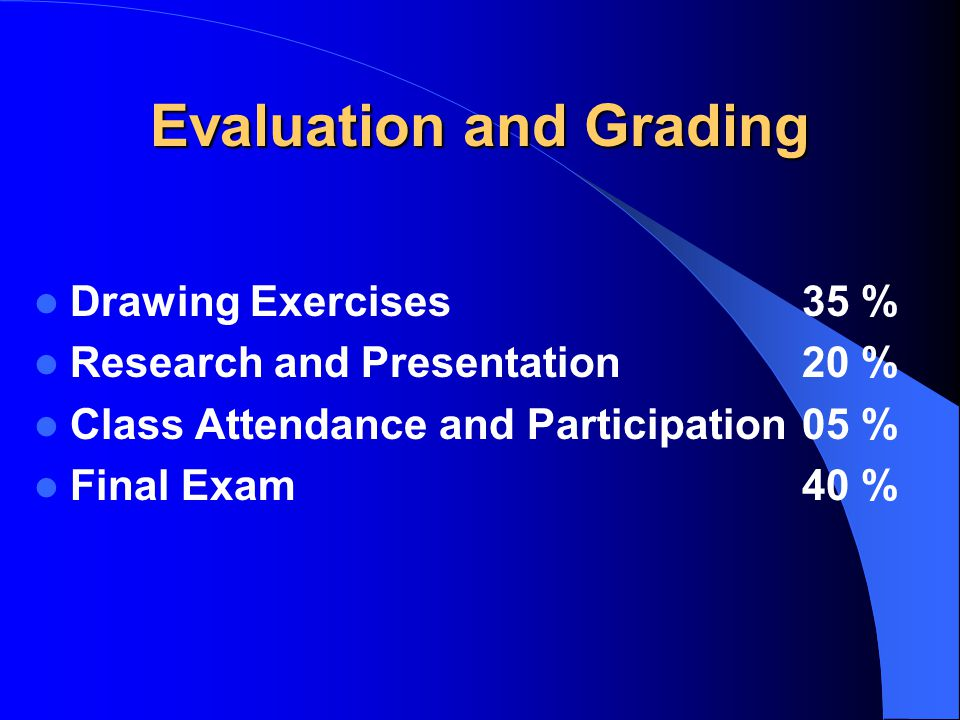 Evaluation and Grading Drawing Exercises35 % Research and Presentation20 % Class Attendance and Participation05 % Final Exam40 %