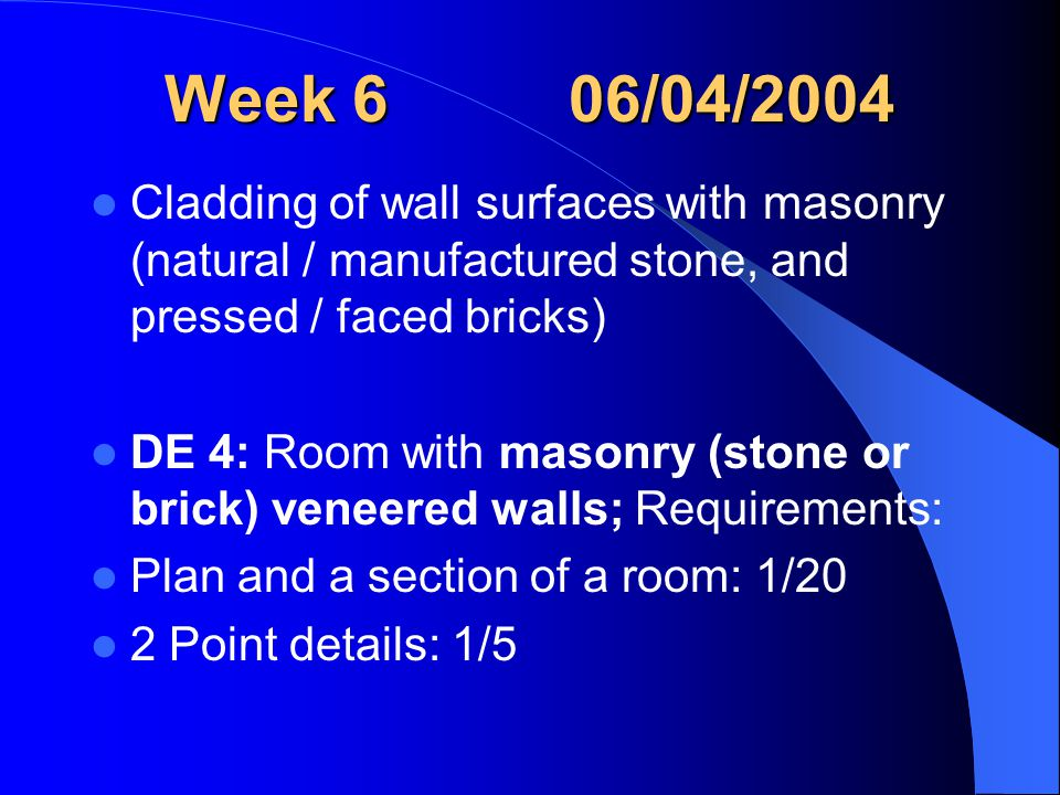 Week 6 06/04/2004 Cladding of wall surfaces with masonry (natural / manufactured stone, and pressed / faced bricks) DE 4: Room with masonry (stone or brick) veneered walls; Requirements: Plan and a section of a room: 1/20 2 Point details: 1/5