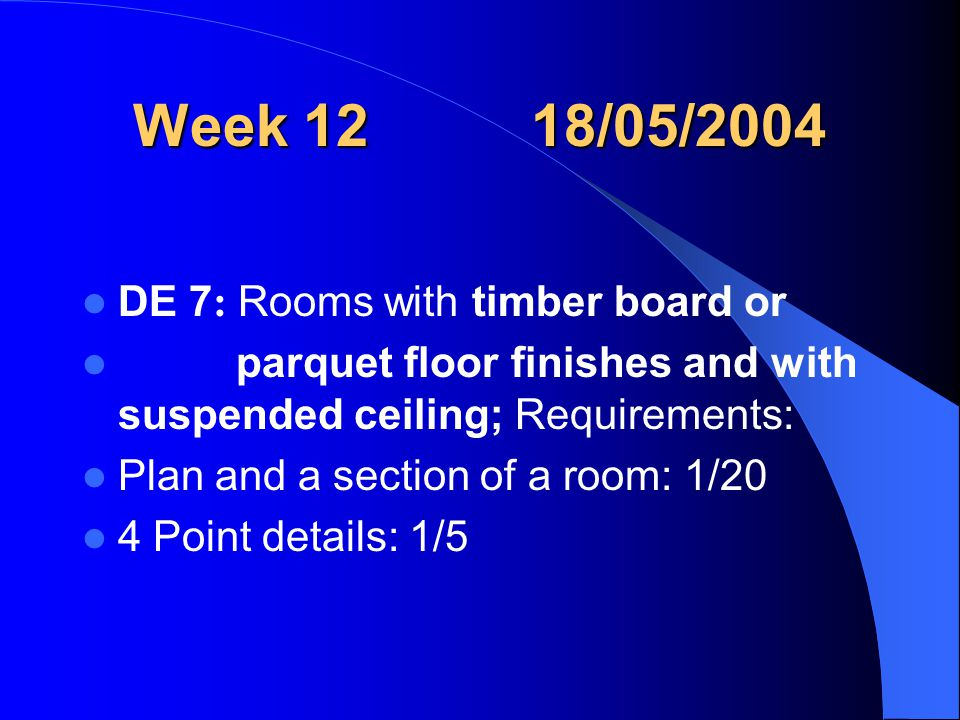 Week 12 18/05/2004 DE 7 : Rooms with timber board or parquet floor finishes and with suspended ceiling; Requirements: Plan and a section of a room: 1/20 4 Point details: 1/5