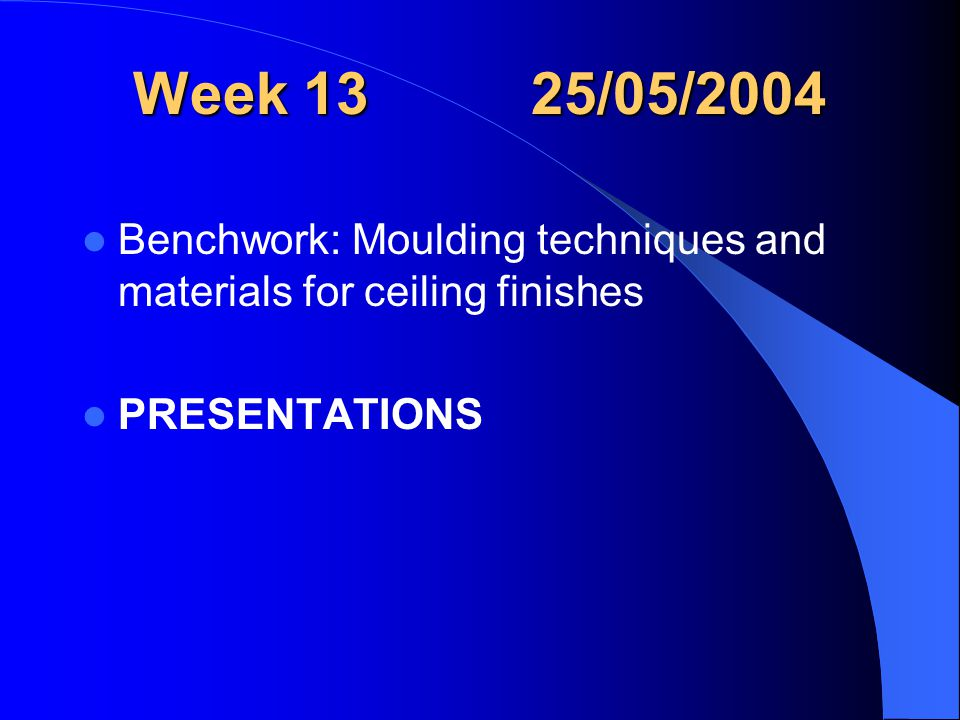 Week 13 25/05/2004 Benchwork: Moulding techniques and materials for ceiling finishes PRESENTATIONS