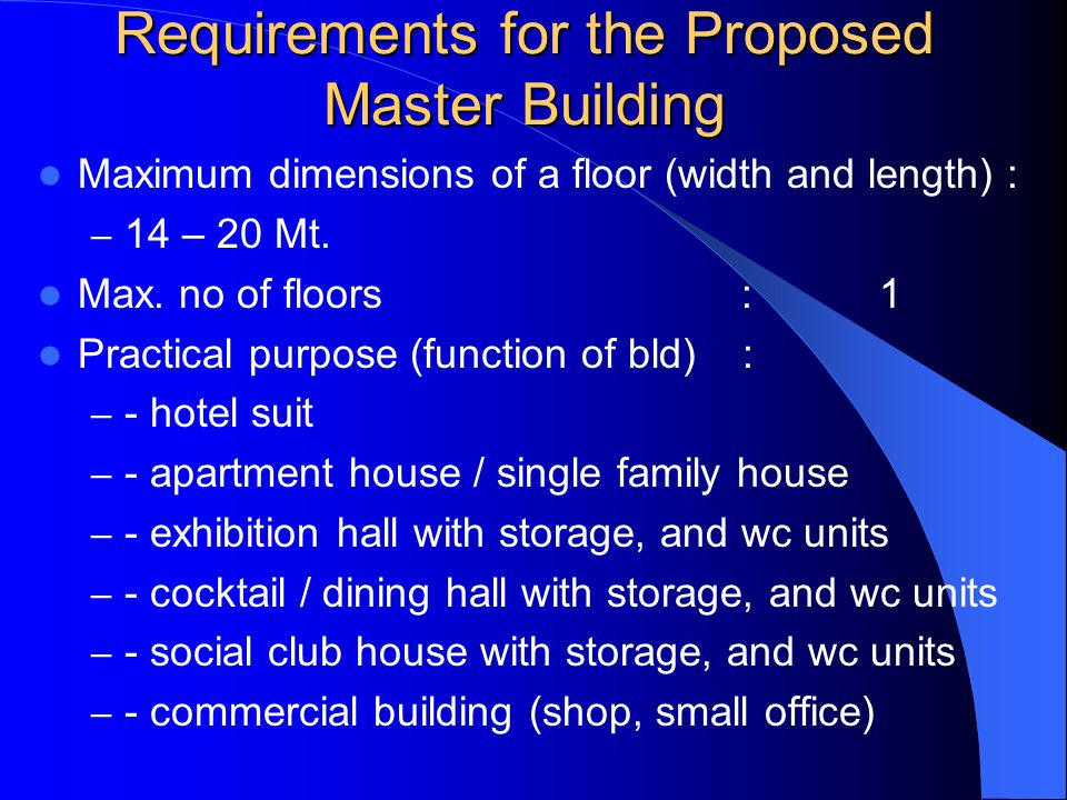 Requirements for the Proposed Master Building Maximum dimensions of a floor (width and length) : – 14 – 20 Mt.