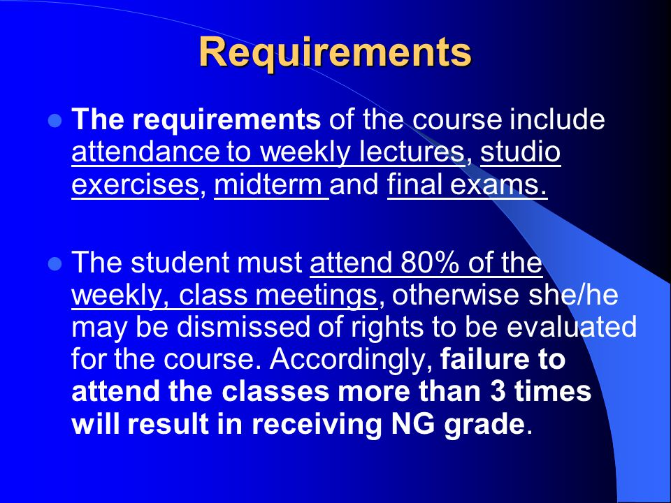 Requirements The requirements of the course include attendance to weekly lectures, studio exercises, midterm and final exams.