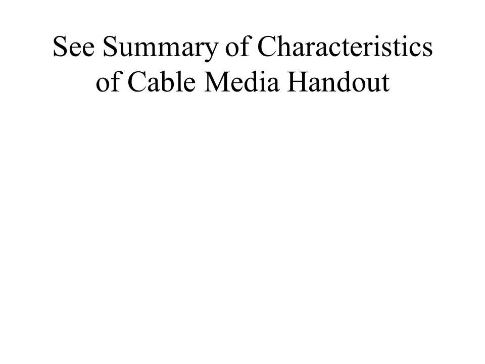 See Summary of Characteristics of Cable Media Handout