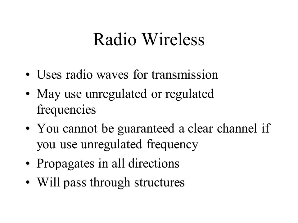 Radio Wireless Uses radio waves for transmission May use unregulated or regulated frequencies You cannot be guaranteed a clear channel if you use unregulated frequency Propagates in all directions Will pass through structures