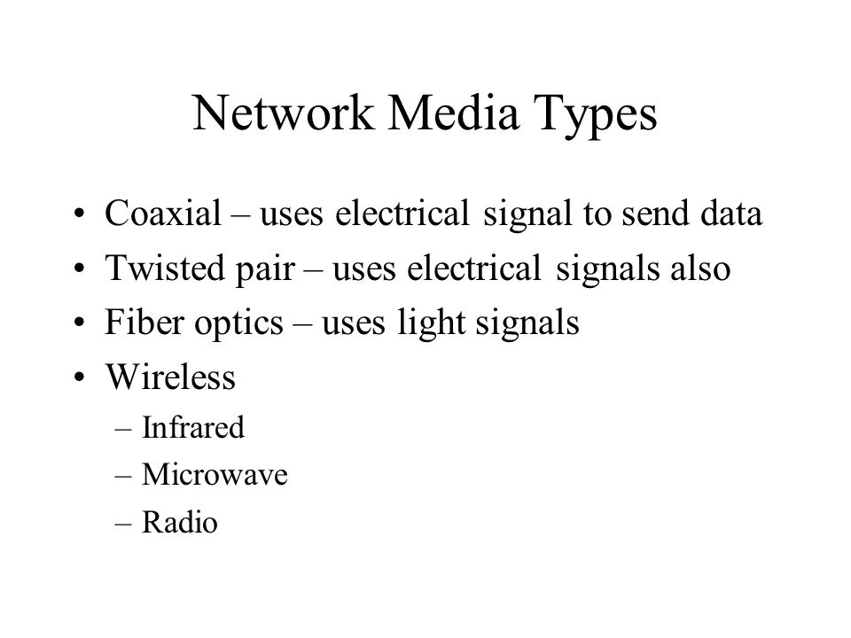 Network Media Types Coaxial – uses electrical signal to send data Twisted pair – uses electrical signals also Fiber optics – uses light signals Wireless –Infrared –Microwave –Radio