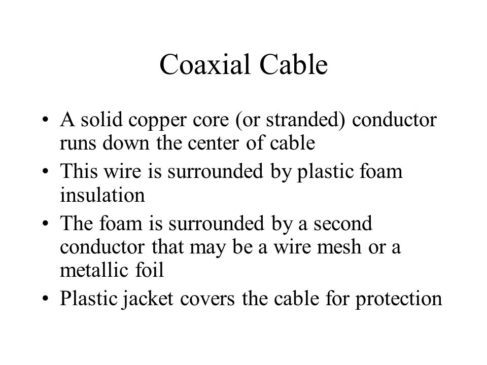 Coaxial Cable A solid copper core (or stranded) conductor runs down the center of cable This wire is surrounded by plastic foam insulation The foam is surrounded by a second conductor that may be a wire mesh or a metallic foil Plastic jacket covers the cable for protection