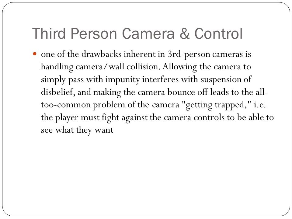 Third Person Camera & Control one of the drawbacks inherent in 3rd-person cameras is handling camera/wall collision. Allowing the camera to simply pas