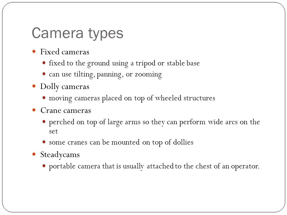 Camera types Fixed cameras fixed to the ground using a tripod or stable base can use tilting, panning, or zooming Dolly cameras moving cameras placed