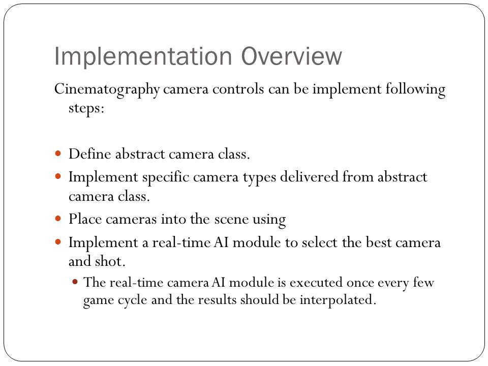Implementation Overview Cinematography camera controls can be implement following steps: Define abstract camera class. Implement specific camera types