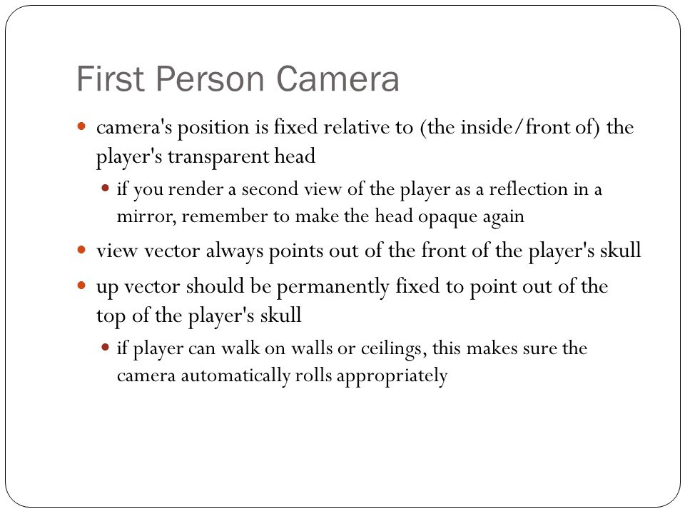 First Person Camera camera's position is fixed relative to (the inside/front of) the player's transparent head if you render a second view of the play
