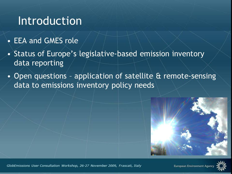 GlobEmissions User Consultation Workshop, 26-27 November 2009, Frascati, Italy Introduction EEA and GMES role Status of Europes legislative-based emission inventory data reporting Open questions – application of satellite & remote-sensing data to emissions inventory policy needs