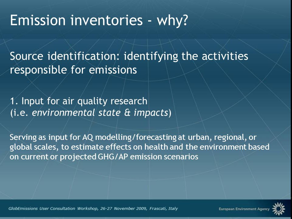 European Environment Agency GlobEmissions User Consultation Workshop, 26-27 November 2009, Frascati, Italy Emission inventories - why? Source identifi