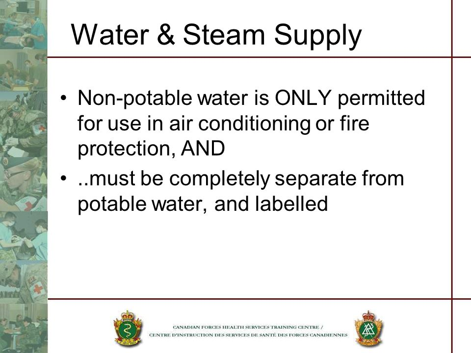 Water & Steam Supply Non-potable water is ONLY permitted for use in air conditioning or fire protection, AND..must be completely separate from potable water, and labelled