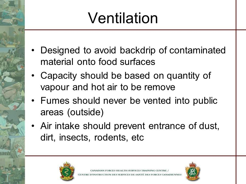 Ventilation Designed to avoid backdrip of contaminated material onto food surfaces Capacity should be based on quantity of vapour and hot air to be remove Fumes should never be vented into public areas (outside) Air intake should prevent entrance of dust, dirt, insects, rodents, etc