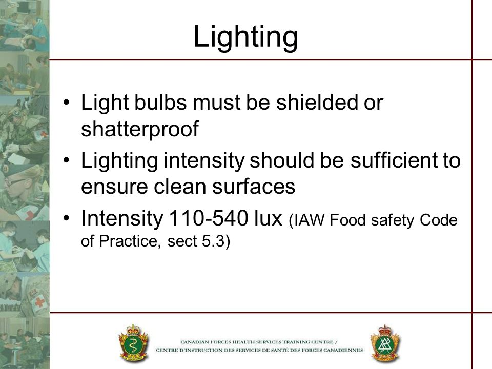 Lighting Light bulbs must be shielded or shatterproof Lighting intensity should be sufficient to ensure clean surfaces Intensity 110-540 lux (IAW Food safety Code of Practice, sect 5.3)