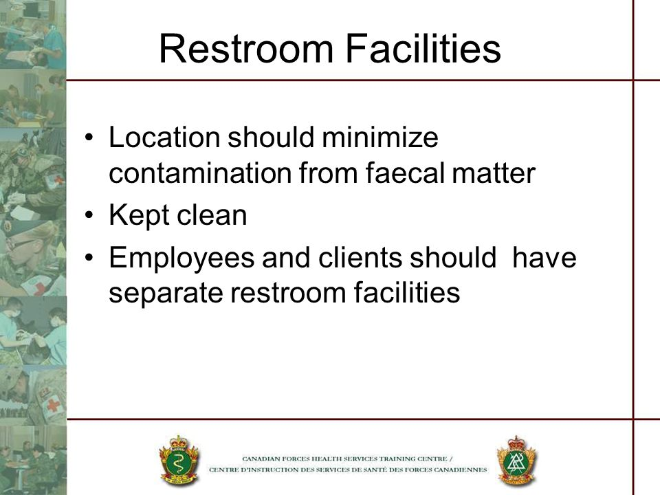 Restroom Facilities Location should minimize contamination from faecal matter Kept clean Employees and clients should have separate restroom facilities