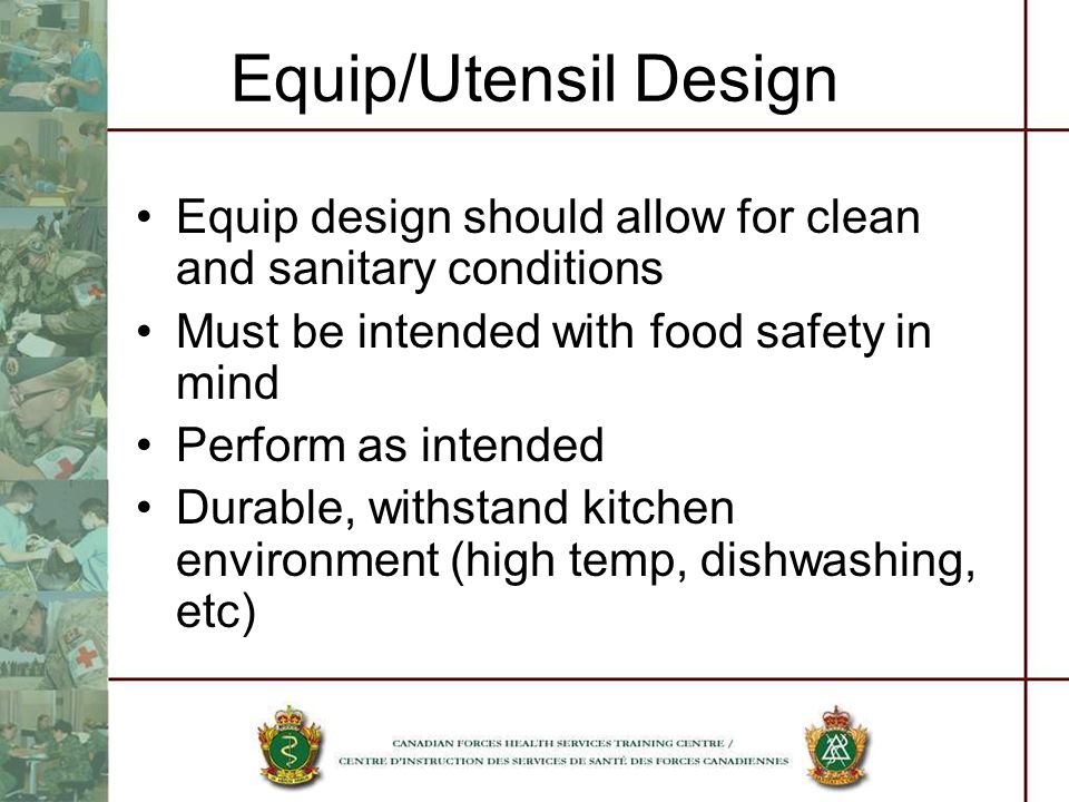 Equip/Utensil Design Equip design should allow for clean and sanitary conditions Must be intended with food safety in mind Perform as intended Durable, withstand kitchen environment (high temp, dishwashing, etc)