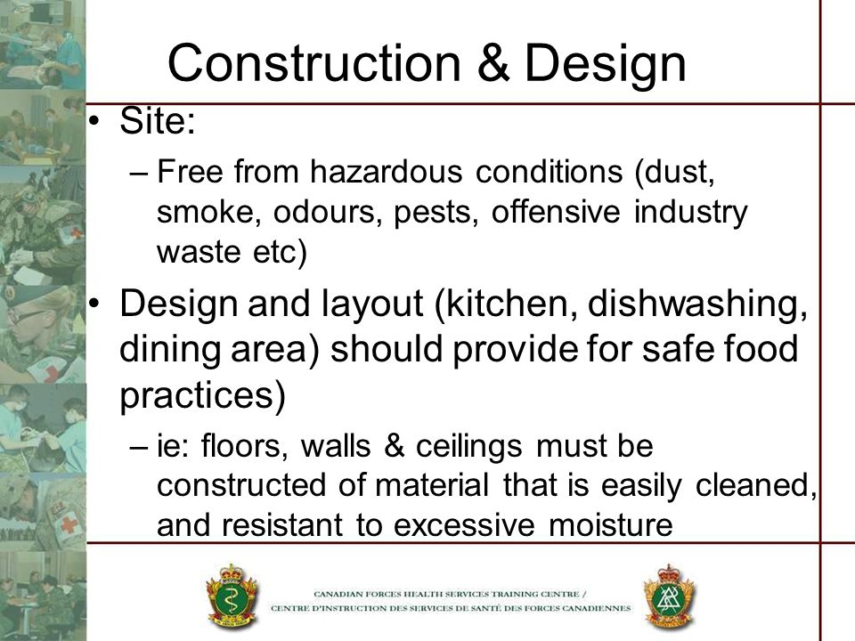 Construction & Design Site: –Free from hazardous conditions (dust, smoke, odours, pests, offensive industry waste etc) Design and layout (kitchen, dishwashing, dining area) should provide for safe food practices) –ie: floors, walls & ceilings must be constructed of material that is easily cleaned, and resistant to excessive moisture