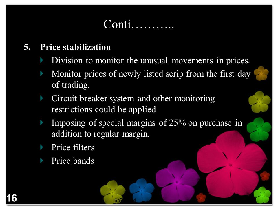 6/5/2014SAPM 16 Conti……….. 5.Price stabilization Division to monitor the unusual movements in prices. Monitor prices of newly listed scrip from the fi