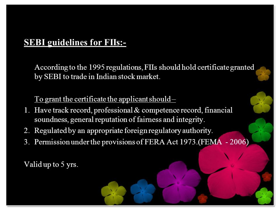 SEBI guidelines for FIIs:- According to the 1995 regulations, FIIs should hold certificate granted by SEBI to trade in Indian stock market.