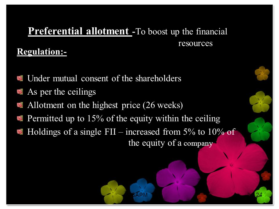 6/5/2014SAPM24 Preferential allotment -To boost up the financial resources Regulation:- Under mutual consent of the shareholders As per the ceilings Allotment on the highest price (26 weeks) Permitted up to 15% of the equity within the ceiling Holdings of a single FII – increased from 5% to 10% of the equity of a company