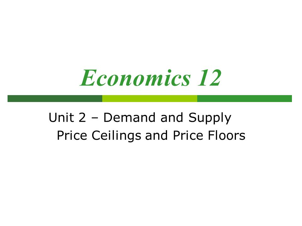 Economics 12 Unit 2 – Demand and Supply Price Ceilings and Price Floors