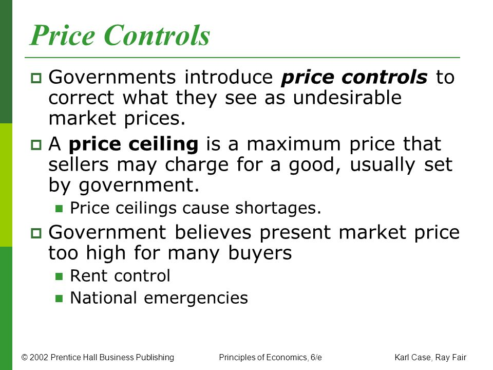 Price Controls Governments introduce price controls to correct what they see as undesirable market prices. A price ceiling is a maximum price that sel
