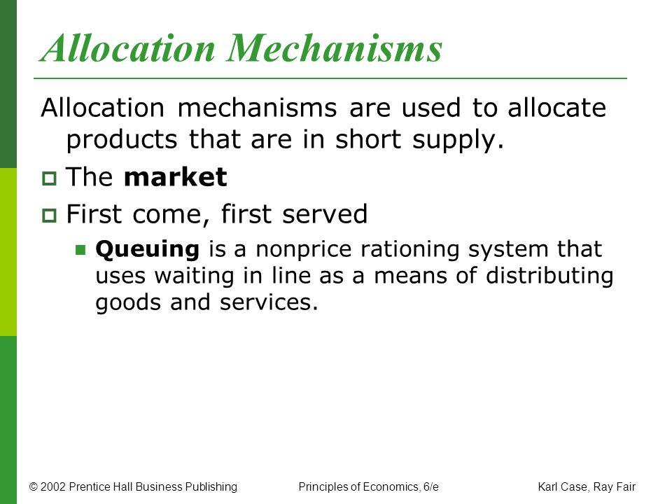 © 2002 Prentice Hall Business PublishingPrinciples of Economics, 6/e Karl Case, Ray Fair Allocation Mechanisms Allocation mechanisms are used to alloc