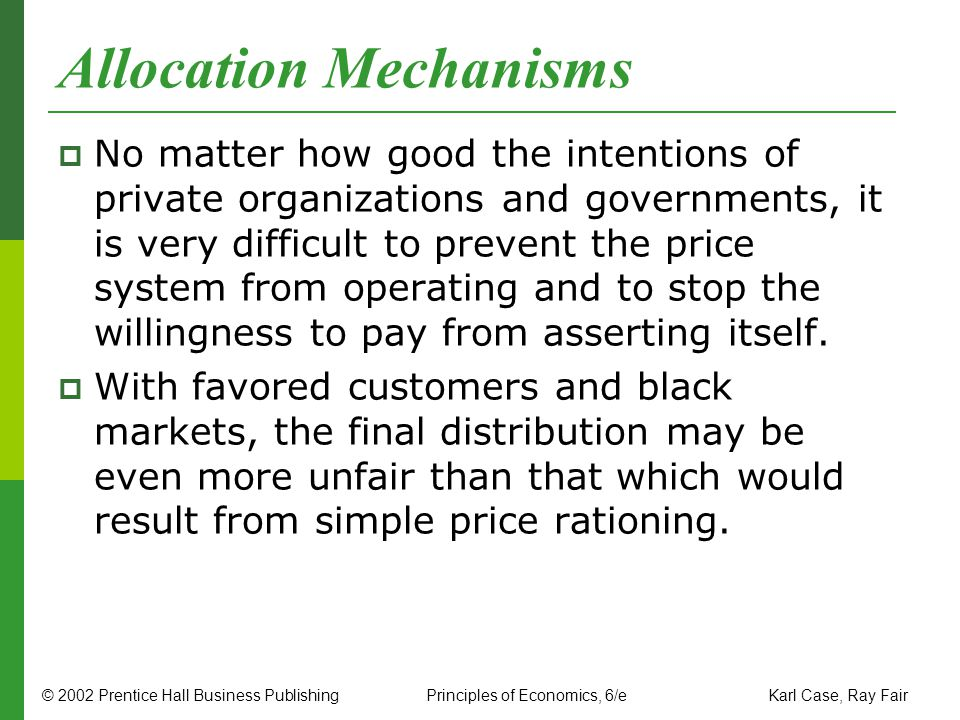 © 2002 Prentice Hall Business PublishingPrinciples of Economics, 6/e Karl Case, Ray Fair Allocation Mechanisms No matter how good the intentions of pr