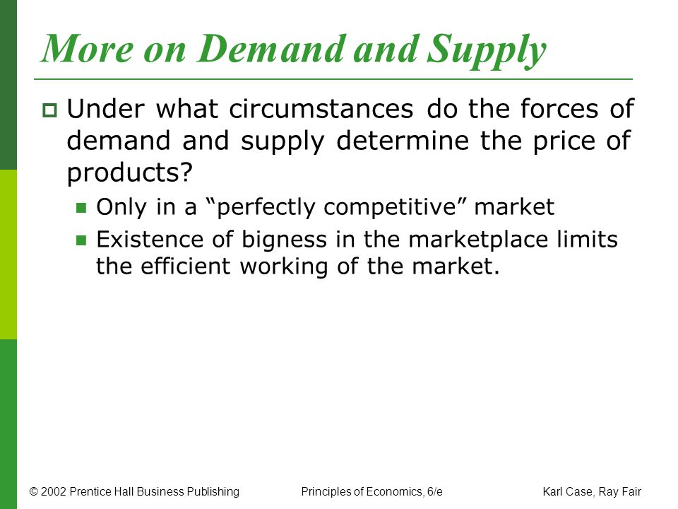 © 2002 Prentice Hall Business PublishingPrinciples of Economics, 6/e Karl Case, Ray Fair More on Demand and Supply Under what circumstances do the for