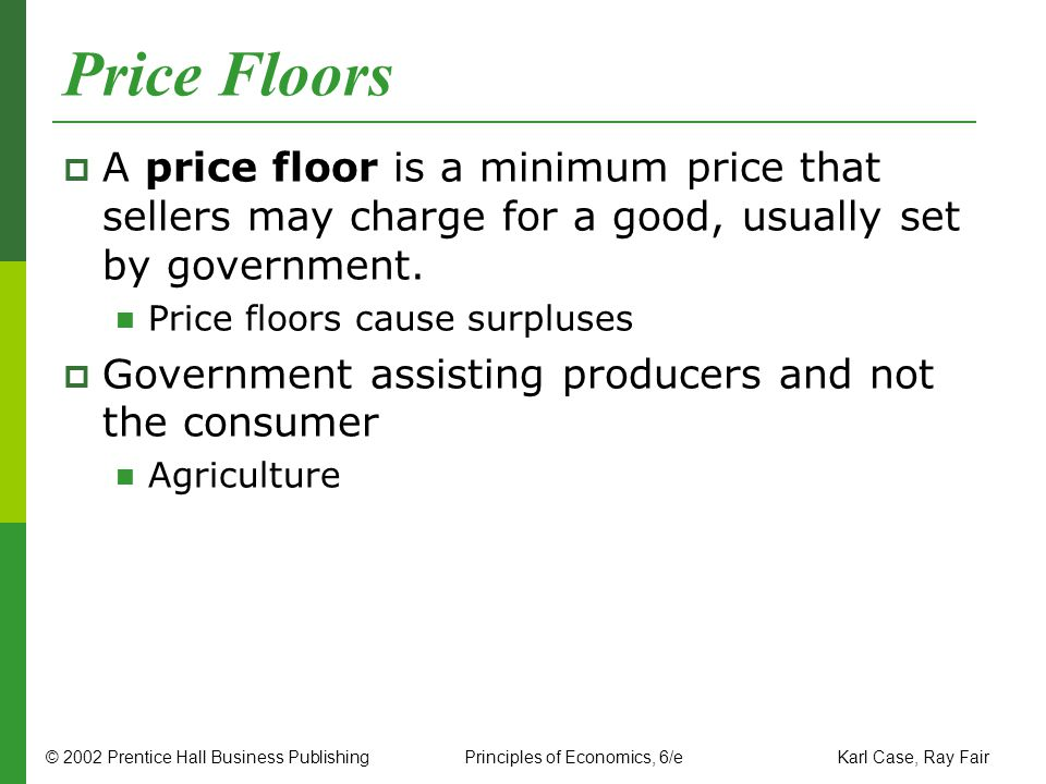 © 2002 Prentice Hall Business PublishingPrinciples of Economics, 6/e Karl Case, Ray Fair Price Floors A price floor is a minimum price that sellers ma