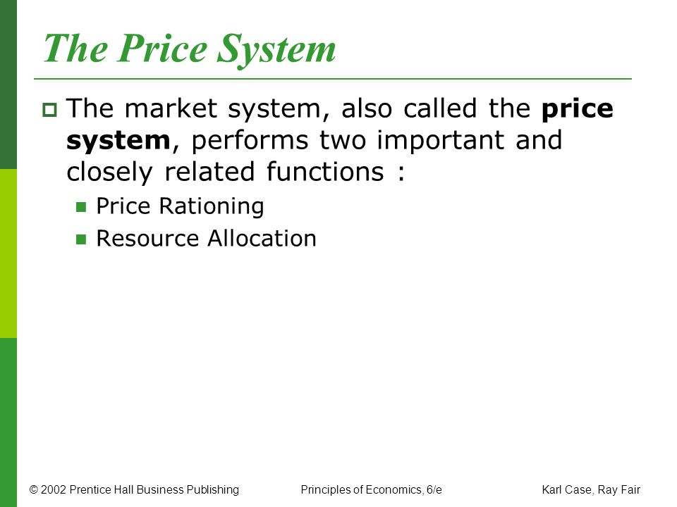 © 2002 Prentice Hall Business PublishingPrinciples of Economics, 6/e Karl Case, Ray Fair The Price System The market system, also called the price sys