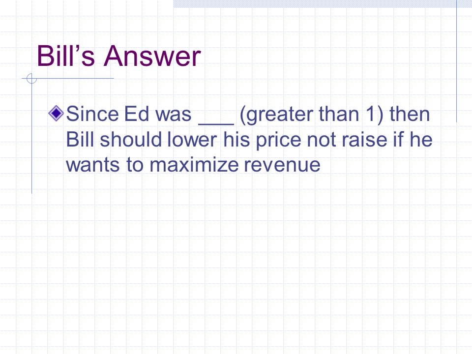 Bills Answer Since Ed was ___ (greater than 1) then Bill should lower his price not raise if he wants to maximize revenue