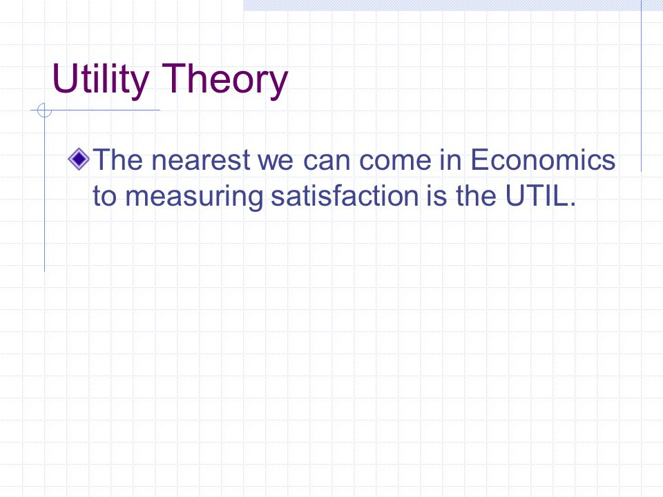 Utility Theory The nearest we can come in Economics to measuring satisfaction is the UTIL.